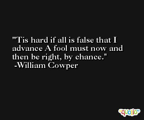 'Tis hard if all is false that I advance A fool must now and then be right, by chance. -William Cowper