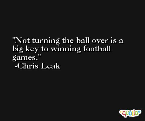 Not turning the ball over is a big key to winning football games. -Chris Leak