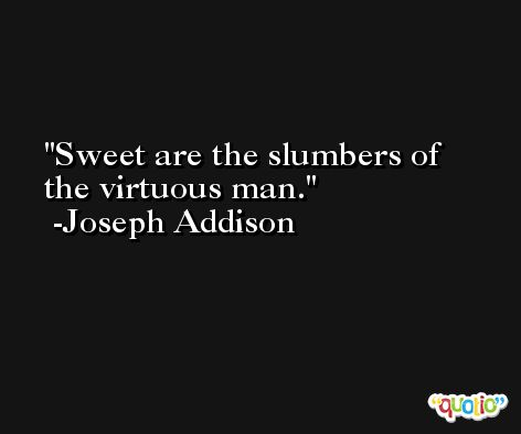 Sweet are the slumbers of the virtuous man. -Joseph Addison