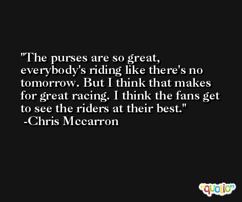 The purses are so great, everybody's riding like there's no tomorrow. But I think that makes for great racing. I think the fans get to see the riders at their best. -Chris Mccarron