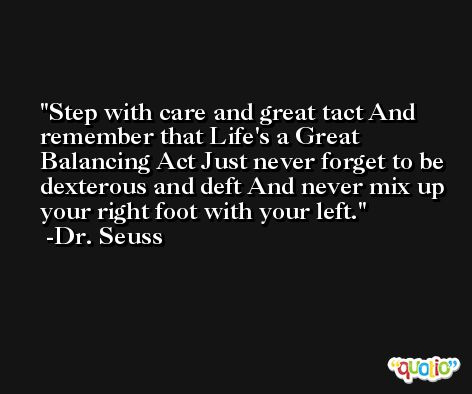 Step with care and great tact And remember that Life's a Great Balancing Act Just never forget to be dexterous and deft And never mix up your right foot with your left. -Dr. Seuss
