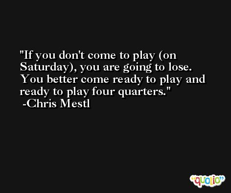 If you don't come to play (on Saturday), you are going to lose. You better come ready to play and ready to play four quarters. -Chris Mestl