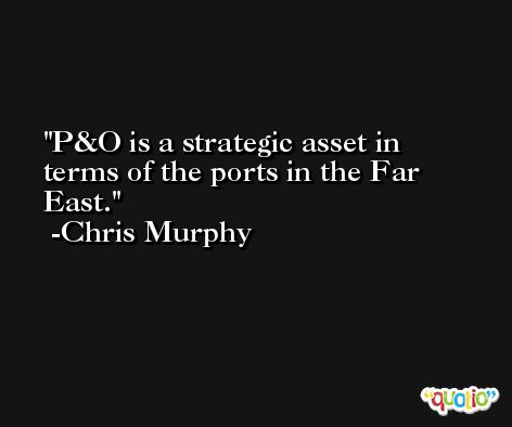 P&O is a strategic asset in terms of the ports in the Far East. -Chris Murphy
