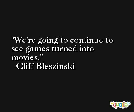 We're going to continue to see games turned into movies. -Cliff Bleszinski
