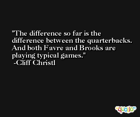The difference so far is the difference between the quarterbacks. And both Favre and Brooks are playing typical games. -Cliff Christl