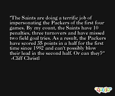The Saints are doing a terrific job of impersonating the Packers of the first four games. By my count, the Saints have 10 penalties, three turnovers and have missed two field goal tries. As a result, the Packers have scored 35 points in a half for the first time since 1992 and can't possibly blow their lead in the second half. Or can they? -Cliff Christl
