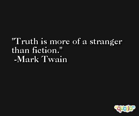 Truth is more of a stranger than fiction. -Mark Twain