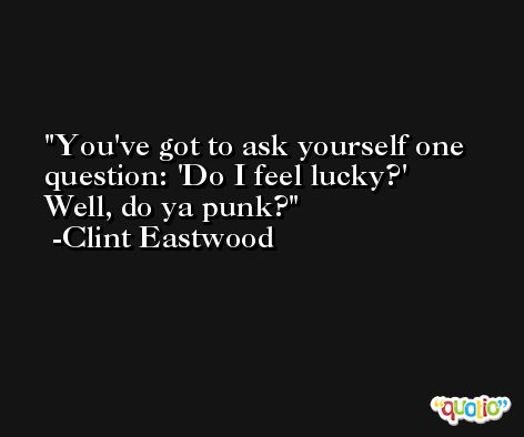 You've got to ask yourself one question: 'Do I feel lucky?' Well, do ya punk? -Clint Eastwood