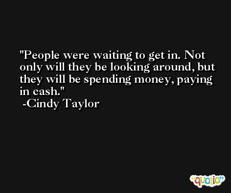 People were waiting to get in. Not only will they be looking around, but they will be spending money, paying in cash. -Cindy Taylor
