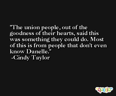 The union people, out of the goodness of their hearts, said this was something they could do. Most of this is from people that don't even know Danelle. -Cindy Taylor