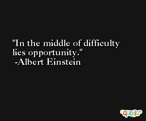 In the middle of difficulty lies opportunity. -Albert Einstein