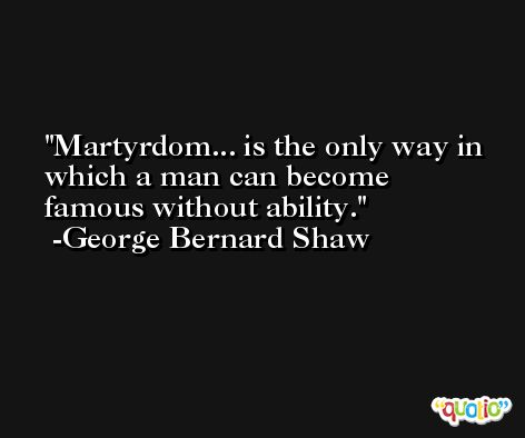 Martyrdom... is the only way in which a man can become famous without ability. -George Bernard Shaw