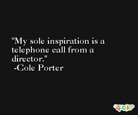 My sole inspiration is a telephone call from a director. -Cole Porter