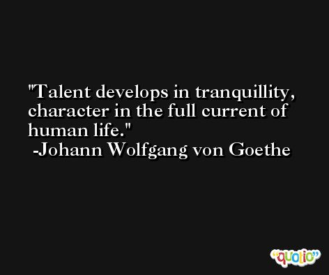 Talent develops in tranquillity, character in the full current of human life. -Johann Wolfgang von Goethe