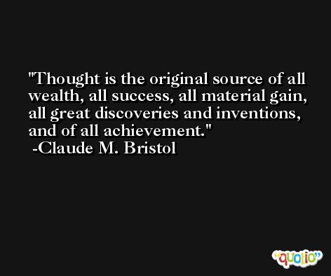 Thought is the original source of all wealth, all success, all material gain, all great discoveries and inventions, and of all achievement. -Claude M. Bristol