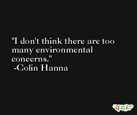 I don't think there are too many environmental concerns. -Colin Hanna