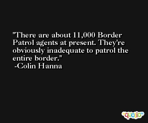There are about 11,000 Border Patrol agents at present. They're obviously inadequate to patrol the entire border. -Colin Hanna