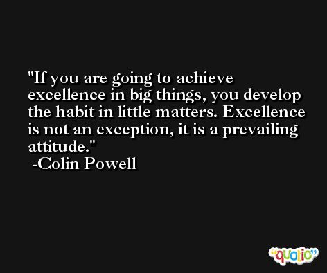 If you are going to achieve excellence in big things, you develop the habit in little matters. Excellence is not an exception, it is a prevailing attitude. -Colin Powell