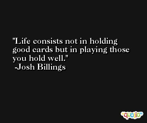 Life consists not in holding good cards but in playing those you hold well. -Josh Billings