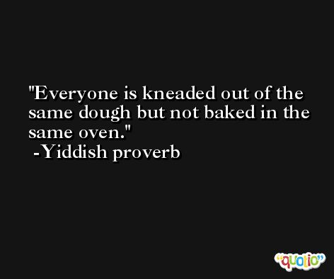 Everyone is kneaded out of the same dough but not baked in the same oven. -Yiddish proverb