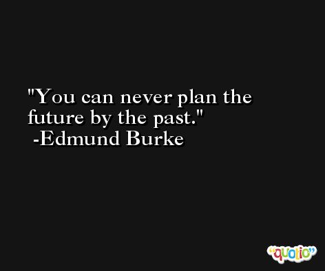 You can never plan the future by the past. -Edmund Burke
