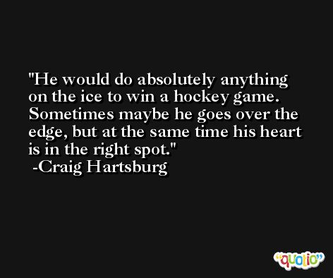 He would do absolutely anything on the ice to win a hockey game. Sometimes maybe he goes over the edge, but at the same time his heart is in the right spot. -Craig Hartsburg