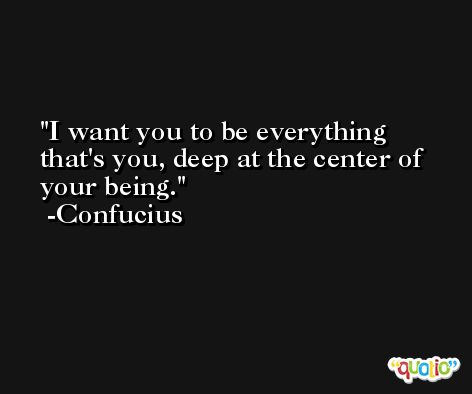 I want you to be everything that's you, deep at the center of your being. -Confucius