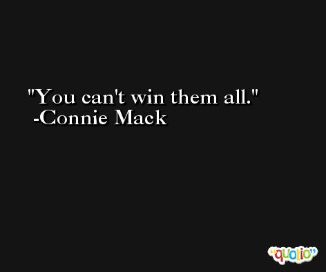 You can't win them all. -Connie Mack