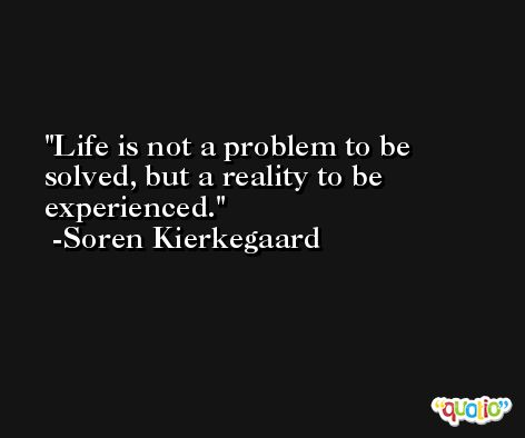Life is not a problem to be solved, but a reality to be experienced. -Soren Kierkegaard