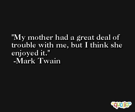 My mother had a great deal of trouble with me, but I think she enjoyed it. -Mark Twain
