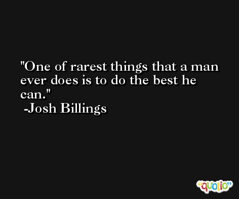 One of rarest things that a man ever does is to do the best he can. -Josh Billings