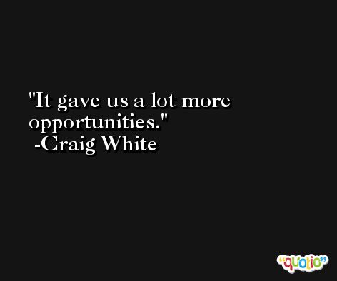 It gave us a lot more opportunities. -Craig White