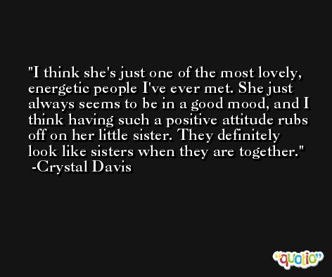 I think she's just one of the most lovely, energetic people I've ever met. She just always seems to be in a good mood, and I think having such a positive attitude rubs off on her little sister. They definitely look like sisters when they are together. -Crystal Davis