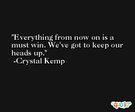 Everything from now on is a must win. We've got to keep our heads up. -Crystal Kemp
