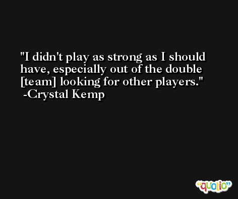 I didn't play as strong as I should have, especially out of the double [team] looking for other players. -Crystal Kemp