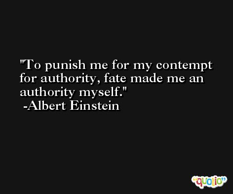 To punish me for my contempt for authority, fate made me an authority myself. -Albert Einstein