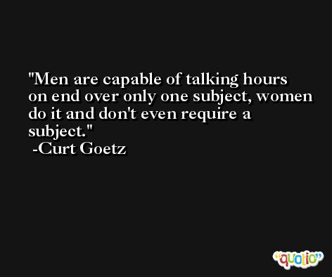Men are capable of talking hours on end over only one subject, women do it and don't even require a subject. -Curt Goetz