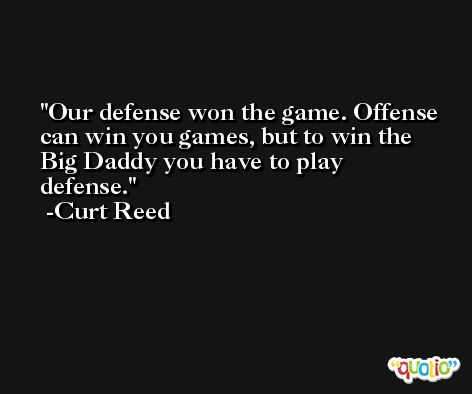 Our defense won the game. Offense can win you games, but to win the Big Daddy you have to play defense. -Curt Reed