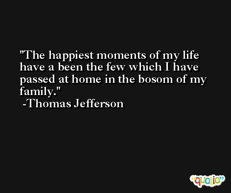 The happiest moments of my life have a been the few which I have passed at home in the bosom of my family. -Thomas Jefferson