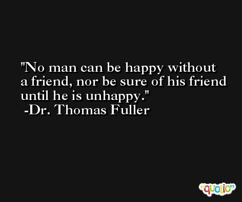 No man can be happy without a friend, nor be sure of his friend until he is unhappy. -Dr. Thomas Fuller