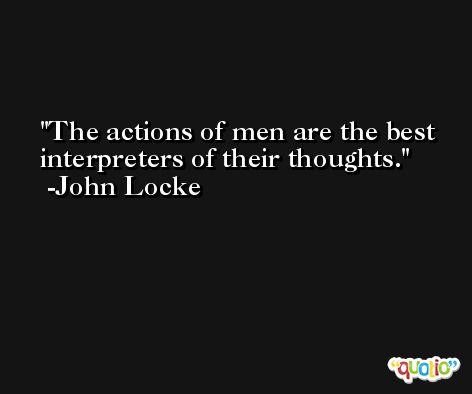 The actions of men are the best interpreters of their thoughts. -John Locke