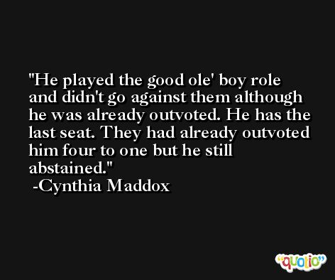He played the good ole' boy role and didn't go against them although he was already outvoted. He has the last seat. They had already outvoted him four to one but he still abstained. -Cynthia Maddox