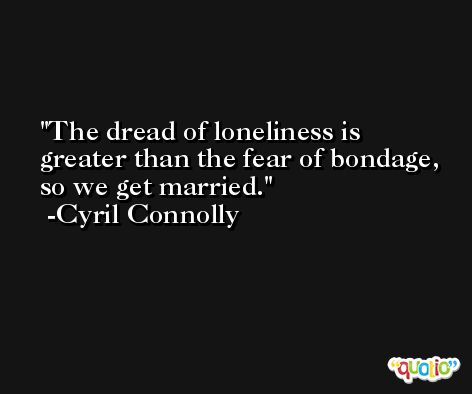 The dread of loneliness is greater than the fear of bondage, so we get married. -Cyril Connolly