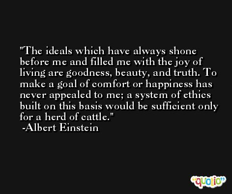 The ideals which have always shone before me and filled me with the joy of living are goodness, beauty, and truth. To make a goal of comfort or happiness has never appealed to me; a system of ethics built on this basis would be sufficient only for a herd of cattle. -Albert Einstein