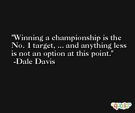 Winning a championship is the No. 1 target, ... and anything less is not an option at this point. -Dale Davis