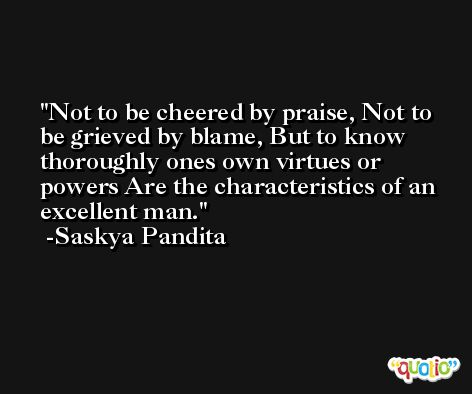Not to be cheered by praise, Not to be grieved by blame, But to know thoroughly ones own virtues or powers Are the characteristics of an excellent man. -Saskya Pandita