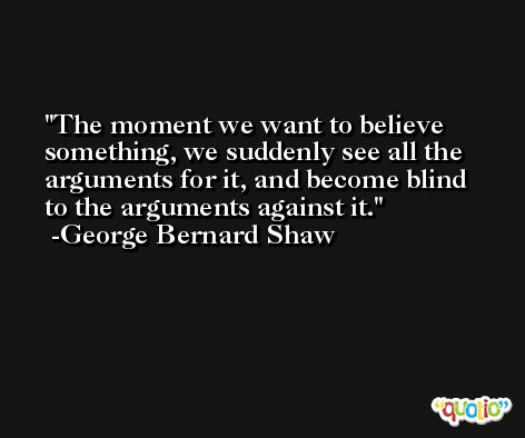 The moment we want to believe something, we suddenly see all the arguments for it, and become blind to the arguments against it. -George Bernard Shaw