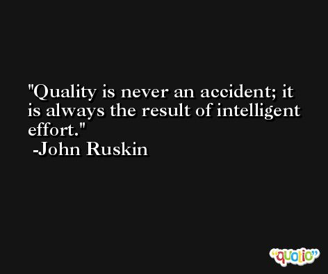 Quality is never an accident; it is always the result of intelligent effort. -John Ruskin