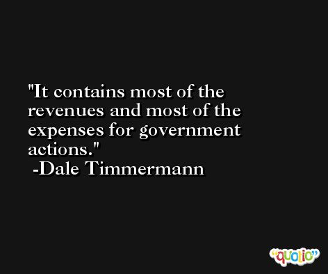 It contains most of the revenues and most of the expenses for government actions. -Dale Timmermann