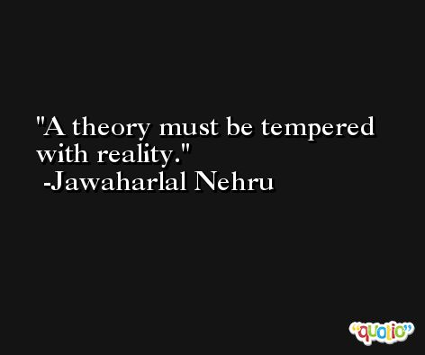 A theory must be tempered with reality. -Jawaharlal Nehru